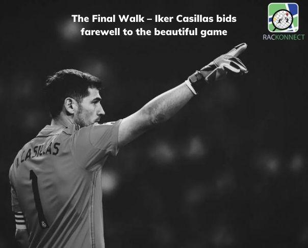 The Final Walk – Iker Casillas bids farewell to the beautiful game